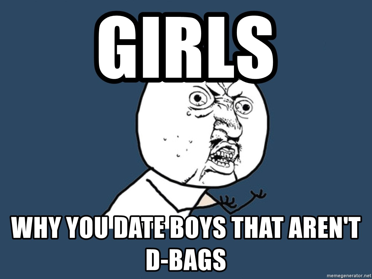 Y U No - girls why you date boys that aren't d-Bags
