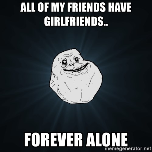 Forever Alone - All of my friends have girlfriends.. forever alone