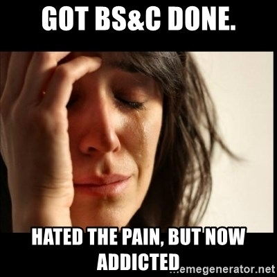 First World Problems - Got BS&C done. HATED THE PAIN, BUT NOW ADDICTED