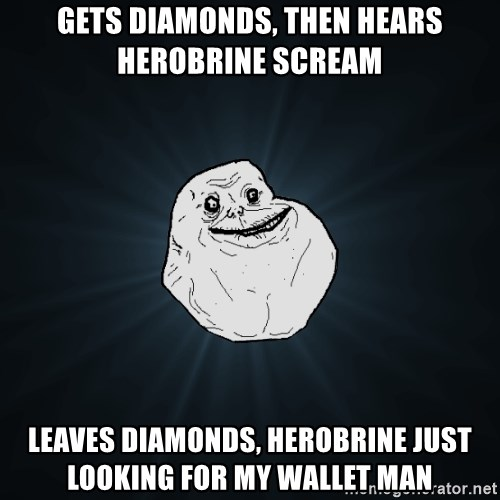 Forever Alone - Gets Diamonds, Then Hears Herobrine Scream Leaves Diamonds, HeroBrine Just Looking for my wallet man