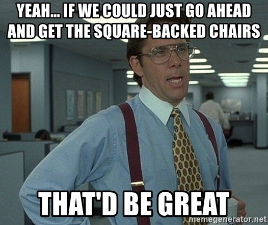 Bill Lumbergh - yeah... if we could just go ahead and get the square-backed chairs that'd be great