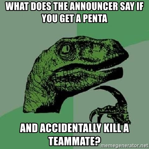 Philosoraptor - What does the announcer say if you get a penta and accidentally kill a teammate?