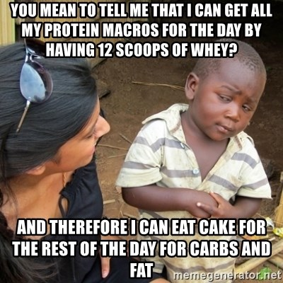 Skeptical 3rd World Kid - YOU MEan to tell me that i can get all my protein macros for the day by having 12 scoops of whey? and therefore i can eat cake for the rest of the day for carbs and fat