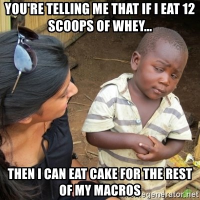 Skeptical 3rd World Kid - You're telling me that if i eat 12 scoops of whey... then i can eat cake for the rest of my macros