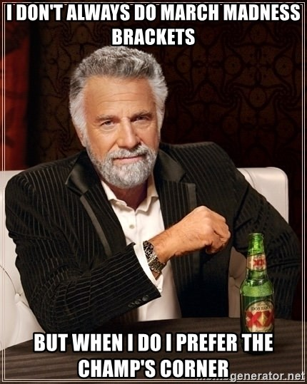 Most Interesting Man - I don't always do March Madness Brackets But when I do I prefer the Champ's Corner