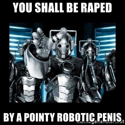 cyberman - you shall be raped by a pointy robotic penis