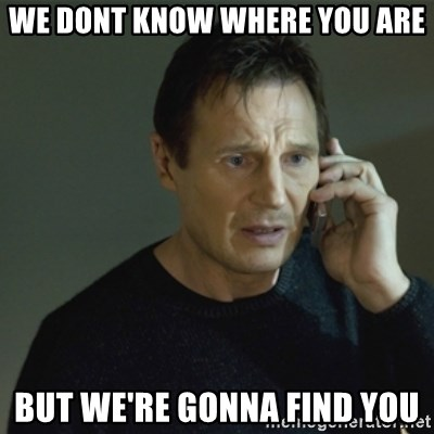 I don't know who you are... - we Dont know where you are but we're gonna find you