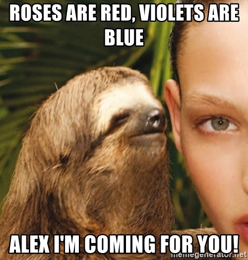 The Rape Sloth - Roses are red, violets are blUe  Alex I'm coming for you!