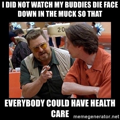 walter sobchak - I did not watch my buddies die face down in the muck so that   everybody could have health care