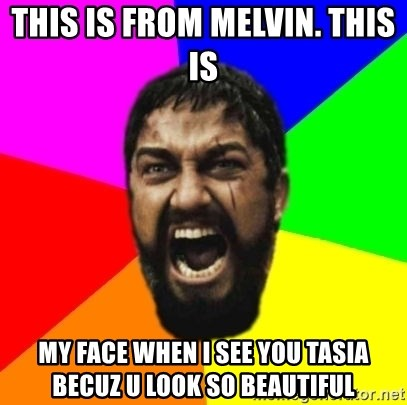 sparta - this is from melvin. this is  my face when i see you tasia becuz u look so beautiful