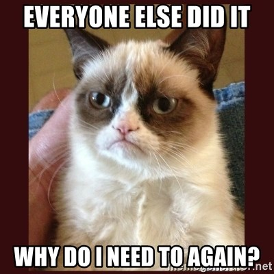 Tard the Grumpy Cat - Everyone else did it why do i need to again?