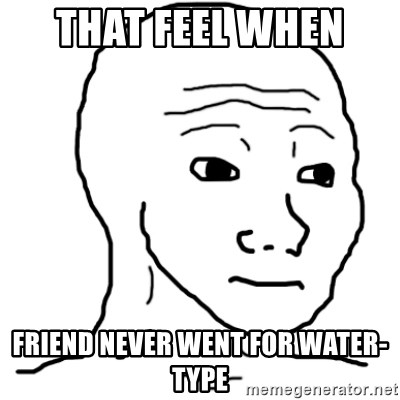 That Feel Guy - that feel when  friend never went for water-type