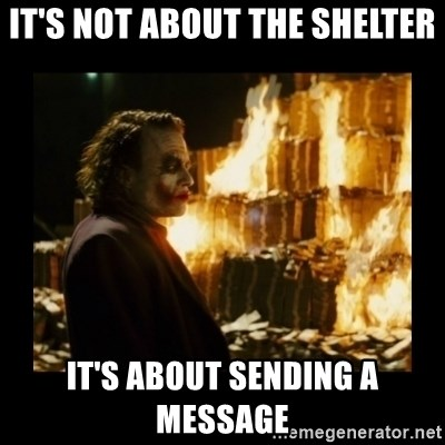 Not about the money joker - It's not about the shelter it's about sending a message