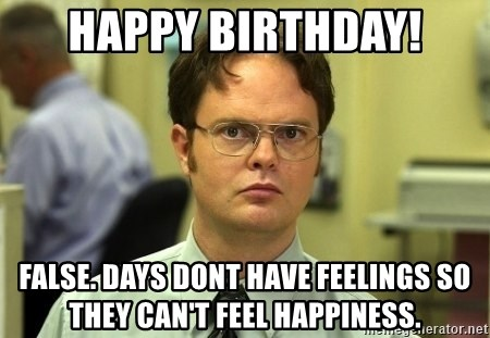 Dwight Schrute - Happy Birthday! False. Days dont have feelings so they can't feel happiness.