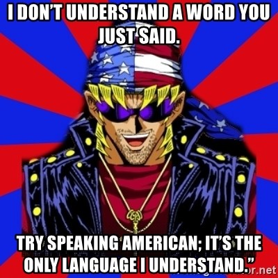bandit keith - I don't understand a word you just said. Try speaking American; it's the only language I understand.""