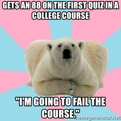 """Perfection Polar Bear - Gets an 88 on the first quiz in a college course """"i'm going to fail the course."""""""