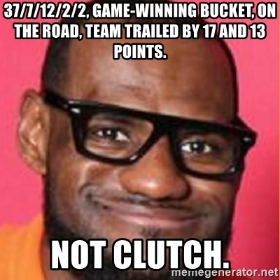 LelBron James - 37/7/12/2/2, game-winning bucket, on the road, team trailed by 17 and 13 points. NOT CLUTCH.