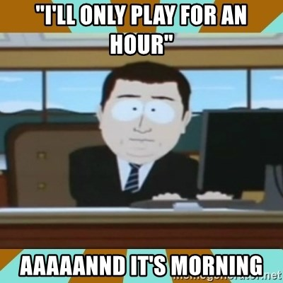 "And it's gone - ""I'll only play for an hour"" Aaaaannd It's morning"