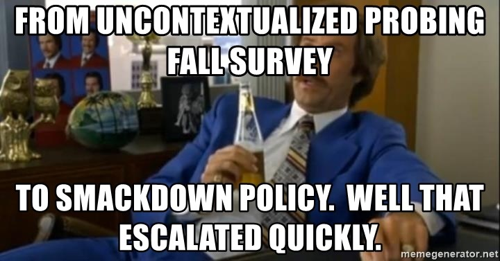 That escalated quickly-Ron Burgundy - From uncontextualized probing Fall Survey to smackdown policy.  Well that escalated quickly.