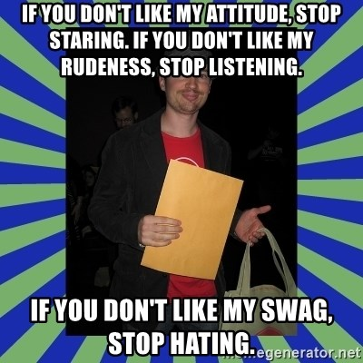 Swag fag chad costen - If you don't like my attitude, stop staring. If you don't like my rudeness, stop listening. If you don't like my swag, stop hating.