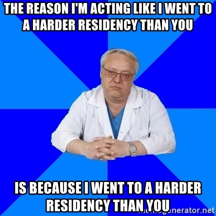 doctor_atypical - The reason i'm acting like i went to a harder residency than you is because i went to a harder residency than you