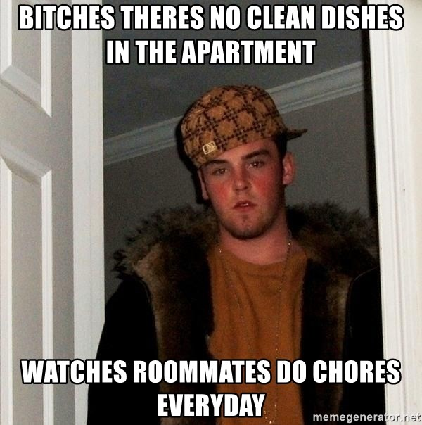 Scumbag Steve - Bitches theres no clean dishes in the apartment watches roommates do chores everyday