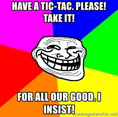 Trollface - have a tic-tac. Please! Take it! For all our good. I insist!