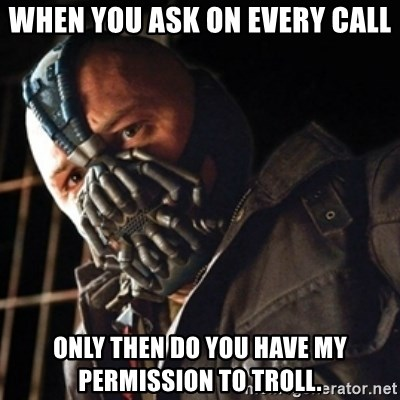 Only then you have my permission to die - when you ask on every call only then do you have my permission to troll.
