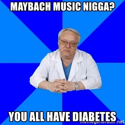 doctor_atypical - maybach music nigga? you all have diabetes