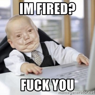 Working Babby - im fired? fuck you