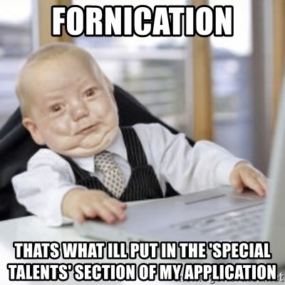 Working Babby - fornication thats what ill put in the 'special talents' section of my application