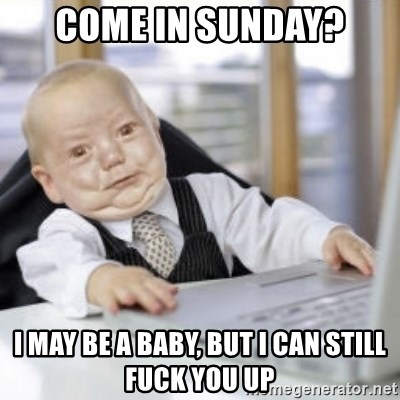 Working Babby - come in sunday? i may be a baby, but i can still fuck you up