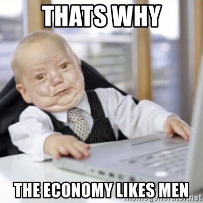 Working Babby - thats why the economy likes men