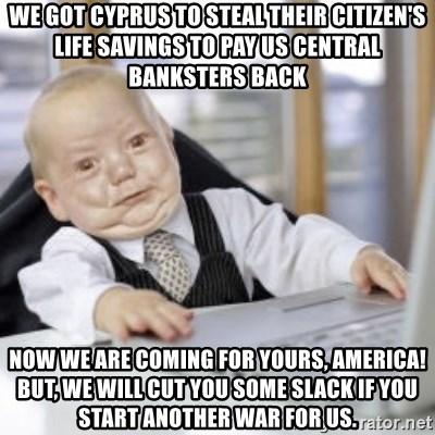 Working Babby - we got cyprus to steal their citizen's life savings to pay us central banksters back now we are coming for yours, America!  But, we will cut you some slack if you start another war for us.