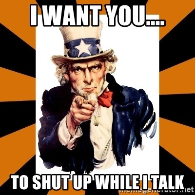 Uncle sam wants you! - I WANT YOU.... TO SHUT UP WHILE I TALK