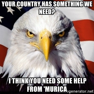 Freedom Eagle  - Your country has something we need?  I think you need some help from 'murica