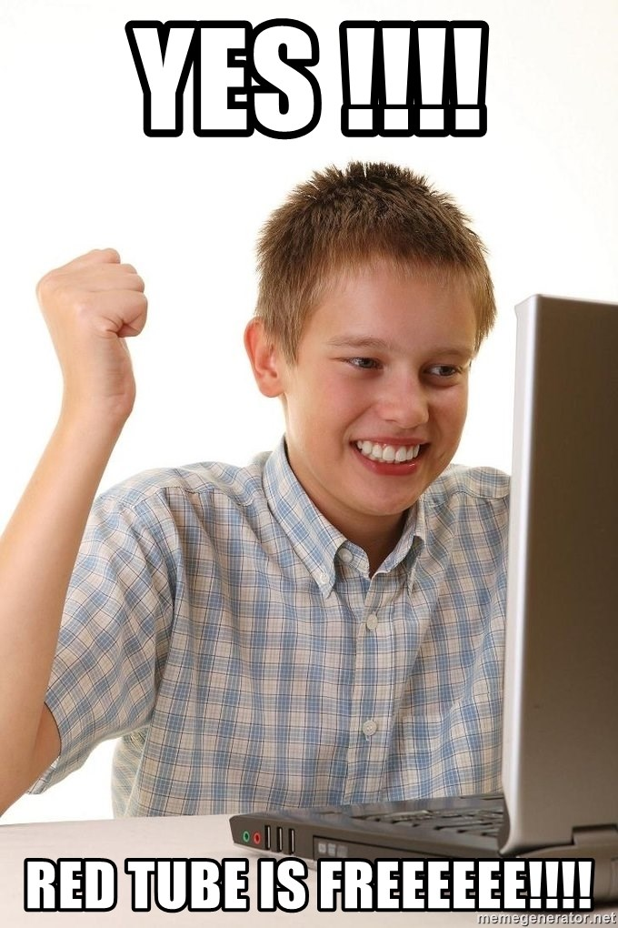 First Day on the internet kid - YES !!!!  RED TUBE IS FREEEEEE!!!!