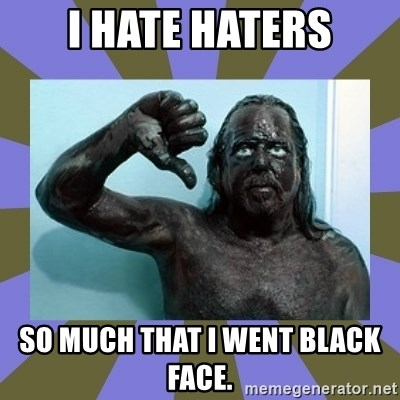 WANNABE BLACK MAN - I hate haters SO MUCH THAT I WENT BLACK FACE.