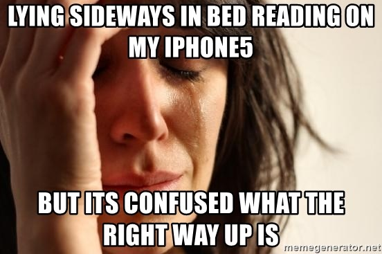 First World Problems - Lying sideways in bed reading on my Iphone5 but its confused what the right way up is