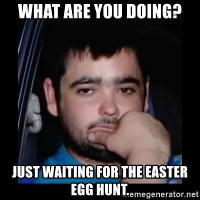 just waiting for a mate - What are you doing? Just waiting for the EAster egg hunt.