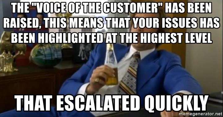 "That escalated quickly-Ron Burgundy - THE ""VOICE OF THE CUSTOMER"" HAS BEEN RAISED, THIS MEANS THAT YOUR ISSUES HAS BEEN HIGHLIGHTED AT THE HIGHEST LEVEL That escalated quickly"