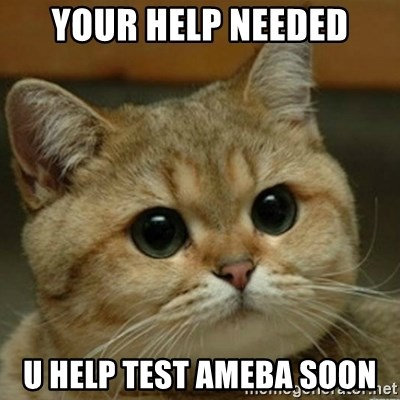 Do you think this is a motherfucking game? - your HELP NEEDED U HELP TEST AMEBA SOON