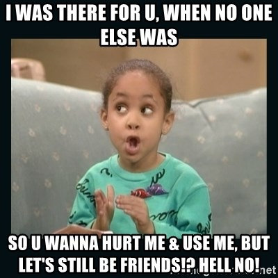 Raven Symone - I was there for u, when no one else was So u wanna hurt me & use me, but let's still be friends!? Hell No!