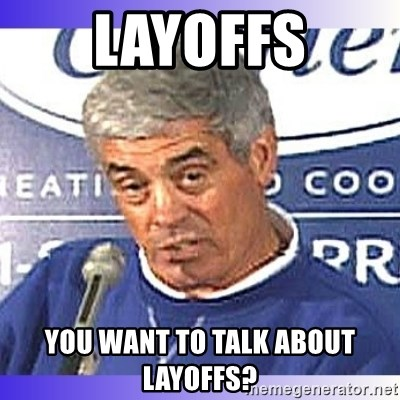 jim mora - LAYOFFS You want to talk about layoffs?