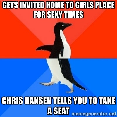 Socially Awesome Awkward Penguin - Gets invited home to girls place for sexy times chris hansen tells you to take a seat