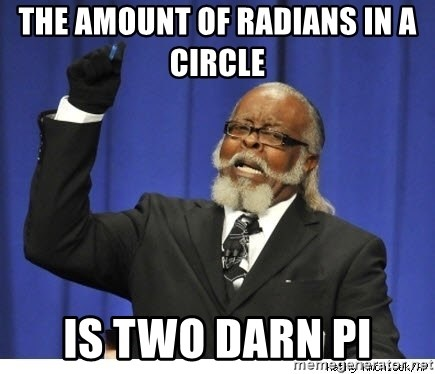 Too high - The amount of radians in a circle  is two darn pi