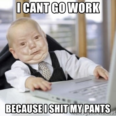 Working Babby - I CANT GO WORK BECAUSE I SHIT MY PANTS