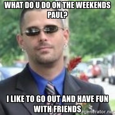 ButtHurt Sean - WHAT DO U DO ON THE WEEKENDS PAUL? I LIKE TO GO OUT AND HAVE FUN WITH FRIENDS