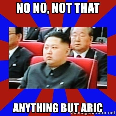 kim jong un - No No, not that anything but aric