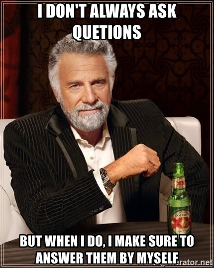 The Most Interesting Man In The World - I DON'T ALWAYS ASK QUETIONS BUT WHEN I DO, I MAKE SURE TO ANSWER THEM BY MYSELF